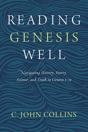 Reading Genesis Well: Navigating History, Poetry, Science, and Truth in Genesis 1-11, by C. John Collins
