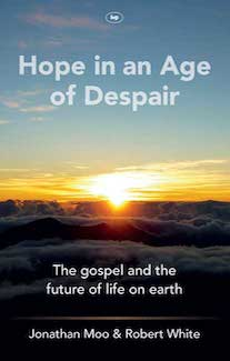 Hope in an Age of Despair: The gospel and the future of life on earth - Jonathan Moo & Robert White