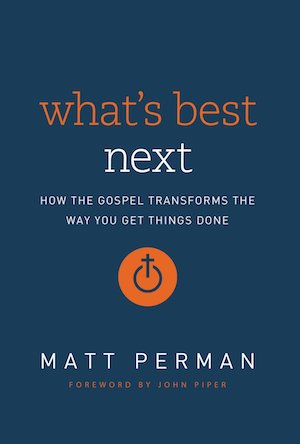 What's Best Next: How the Gospel Transforms the Way You Get Things Done, by Matt Perman