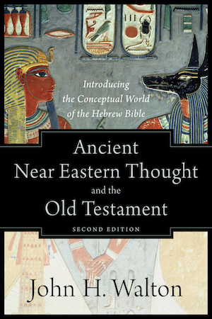 Ancient Near Eastern Thought and the Old Testament: Introducing the Conceptual World of the Hebrew Bible, by John Walton