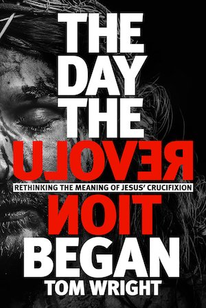 The Day the Revolution Began: Rethinking the Meaning of Jesus' Crucifixion, by Tom Wright